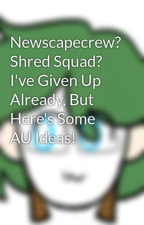 Newscapecrew? Shred Squad? I've Given Up Already, But Here's Some AU Ideas! by LitzBlitz