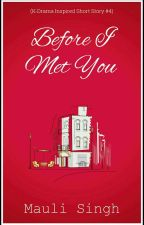 Before I Met You ✔ (K-Drama Inspired Short Story #4) by mauli_29
