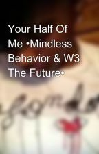 Your Half Of Me •Mindless Behavior & W3 The Future• by QuinnyTypeQuality