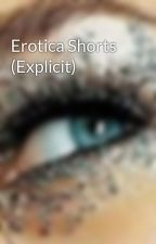 Erotica Shorts (Explicit) by thisisntofimportance