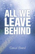 All We Leave Behind by DavidBaird