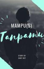 Mampu (s) Tanpamu (COMPLETED)  by shntnvt