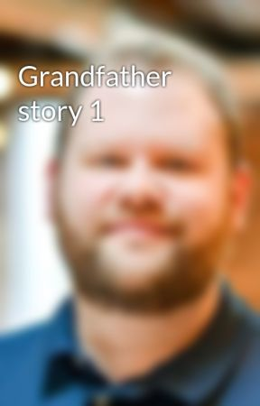 Grandfather story 1 by joe