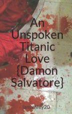 An Unspoken Titanic Love {Damon Salvatore} by ianswifey20