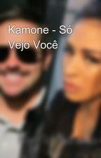 Kamone - Só Vejo Você by fanfickamone