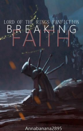 Breaking Faith. [Lord of the Rings Fanfiction] by Annabanana2895