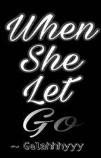 When She Let Go by Gelahhhyyy