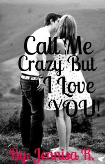 Call Me Crazy But I Love You...... by JennyxoxoCRS143