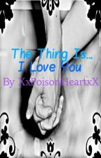 The Thing is... I Love You by XxPoisonHeartxX