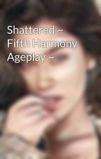 Shattered ~ Fifth Harmony Ageplay ~ by Mutilated_Mind