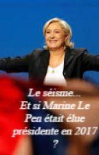 Le séisme politique -  Et si Marine Le Pen était élue présidente en 2017 ? by MaxenceGrimm45
