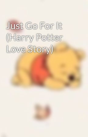Just Go For It (Harry Potter Love Story) by SlytherinQueen6156