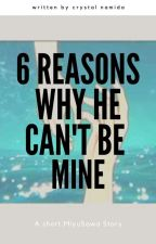 6 Reasons Why he can't be mine by CrystalNamida