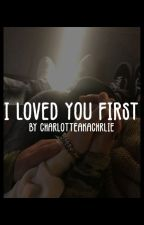 i loved you first | m.l.m by charlotteakacharlie