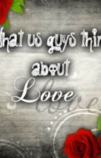 What us guys think about love by guysyoulike