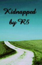 Kidnaped by R5! (Editing before I update again) by Midnight_changes