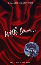 With love - Romantic Short Stories (18+) by revelationmachine1