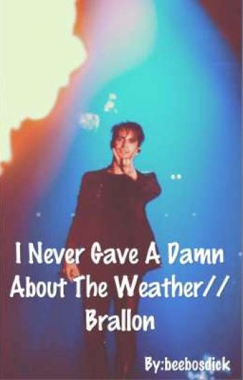 I Never Gave A Damn About The Weather//Brallon