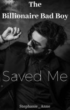 The Billionaire Bad Boy Saved Me by Stephanie_Anne