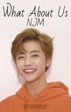 What About Us- A Na Jaemin Fanfic by lotsoflovelexi