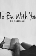 To be with you by AngelKissi