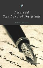 I Reread The Lord of the Rings by LionsLastRoar