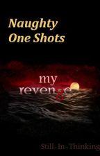 Naughty One Shots (My Revenge) by Still-In-Thinking