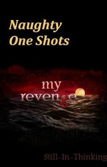 Naughty One Shots (My Revenge)
