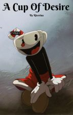 A Cup Of Desire (Cuphead x Reader) by -Riverina-