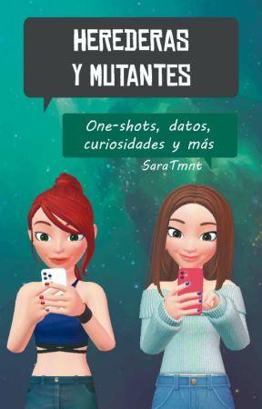 Herederas Y Mutantes: One Shots, Datos Y Más by SaraTmnt