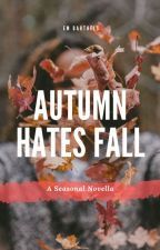 Autumn Hates Fall ✔ by mostgirlsvice