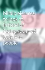 billdip pictures to look at instead of facing you need to talk to people  by Micha_Moca