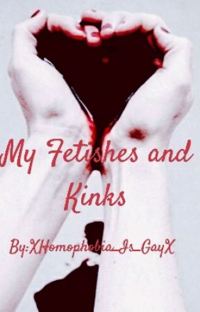 My Fetishes and Kinks by XHomophobia_Is_GayX