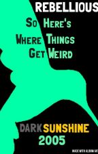 REBELLIOUS: SO HERE'S WHERE THINGS GET WEIRD by Darksunshine2005