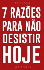 7 Razões Para Não Desistir Hoje  by nayel_b