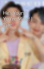 He's Yours? You're Mine! | 2jae by ParkSeoMai23