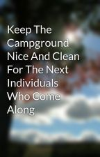 Keep The Campground Nice And Clean For The Next Individuals Who Come Along by veil09lane