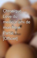 Chronique : Love du meilleur ami de mon frère. Partie 1  [Officiel] by Ldmadmf