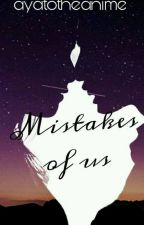 Mistakes Of Us by ayatotheanime