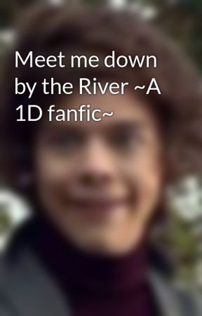 Meet me down by the River ~A 1D fanfic~ by KiwiGirl2903