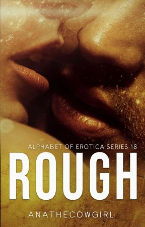 Rough (Alphabet of Erotica Series #18) (COMPLETE) by ANAtheCowgirl
