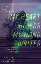 My Heart Bleeds And My Hand Writes - An Anthology Of Poems by abbyraechris08