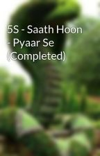 5S - Saath Hoon - Pyaar Se (Completed) by SriSsv