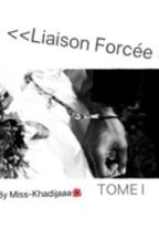 <<Liaison Forcée 💸>>TOME I -Terminé- by Miss-Khadijaaa