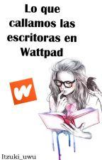 Lo que callamos las escritoras en Wattpad by Yeranick_7u7