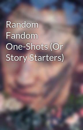 Random Fandom One-Shots (Or Story Starters) by galaxiekittykat