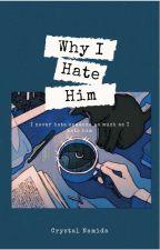 Why I hate him by CrystalNamida