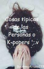 Cosas típicas de las Personas o K-popers ';.v by ArmyAitana223