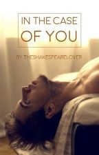 In The Case of You by theshakespearelover