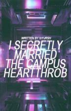 I Secretly Married The Campus Heartthrob by ivyjrsh